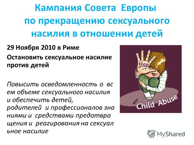 Кампания Совета Европы по прекращению сексуального насилия в отношении детей 29 Ноября 2010 в Риме Остановить сексуальное насилие против детей Повысить осведомленность о вс ем объеме сексуального насилия и обеспечить детей, родителей и профессионалов