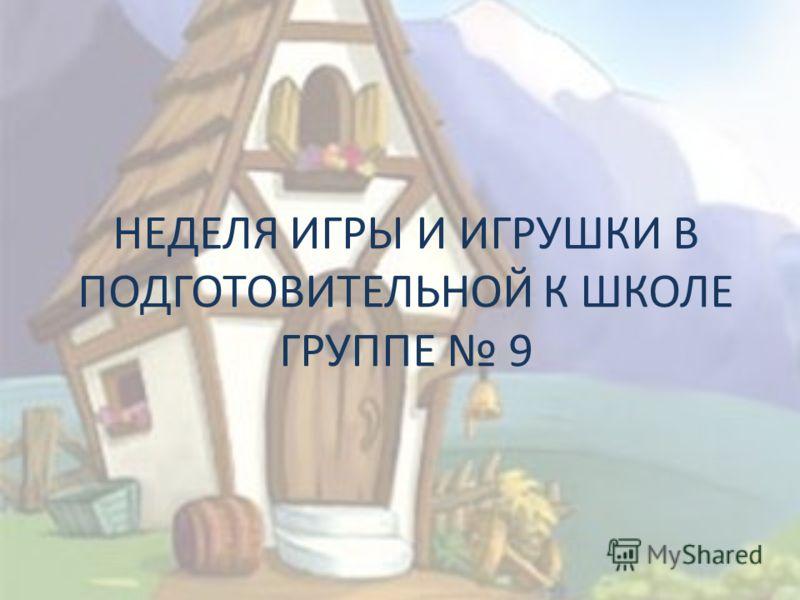 НЕДЕЛЯ ИГРЫ И ИГРУШКИ В ПОДГОТОВИТЕЛЬНОЙ К ШКОЛЕ ГРУППЕ 9