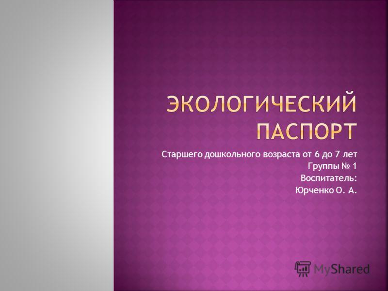 Старшего дошкольного возраста от 6 до 7 лет Группы 1 Воспитатель: Юрченко О. А.