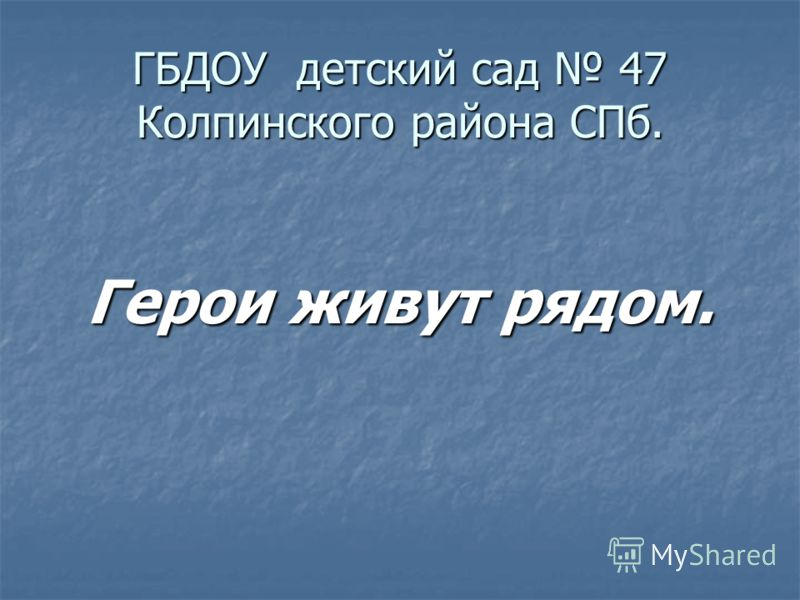 ГБДОУ детский сад 47 Колпинского района СПб. Герои живут рядом.