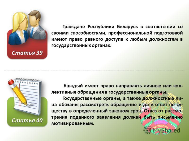 Граждане Республики Беларусь в соответствии со своими способностями, профессиональной подготовкой имеют право равного доступа к любым должностям в государственных органах. Каждый имеет право направлять личные или кол- лективные обращения в государств