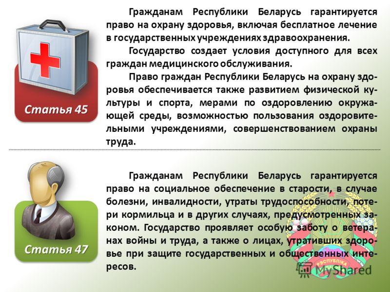 Гражданам Республики Беларусь гарантируется право на охрану здоровья, включая бесплатное лечение в государственных учреждениях здравоохранения. Государство создает условия доступного для всех граждан медицинского обслуживания. Право граждан Республик