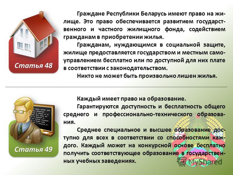 Граждане Республики Беларусь имеют право на жи- лище. Это право обеспечивается развитием государст- венного и частного жилищного фонда, содействием гражданам в приобретении жилья. Гражданам, нуждающимся в социальной защите, жилище предоставляется гос