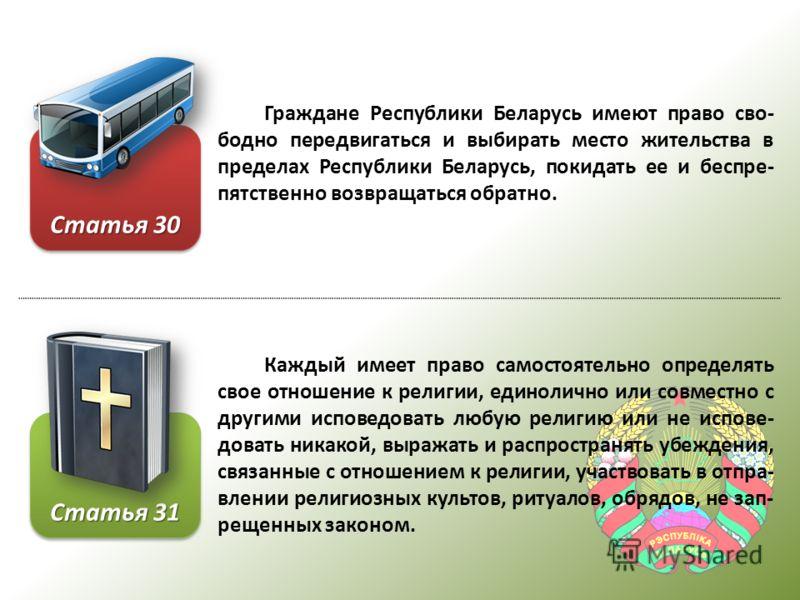 Граждане Республики Беларусь имеют право сво- бодно передвигаться и выбирать место жительства в пределах Республики Беларусь, покидать ее и беспре- пятственно возвращаться обратно. Каждый имеет право самостоятельно определять свое отношение к религии