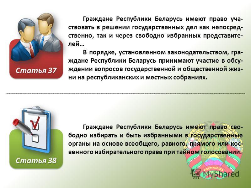 Граждане Республики Беларусь имеют право уча- ствовать в решении государственных дел как непосред- ственно, так и через свободно избранных представите- лей… В порядке, установленном законодательством, гра- ждане Республики Беларусь принимают участие