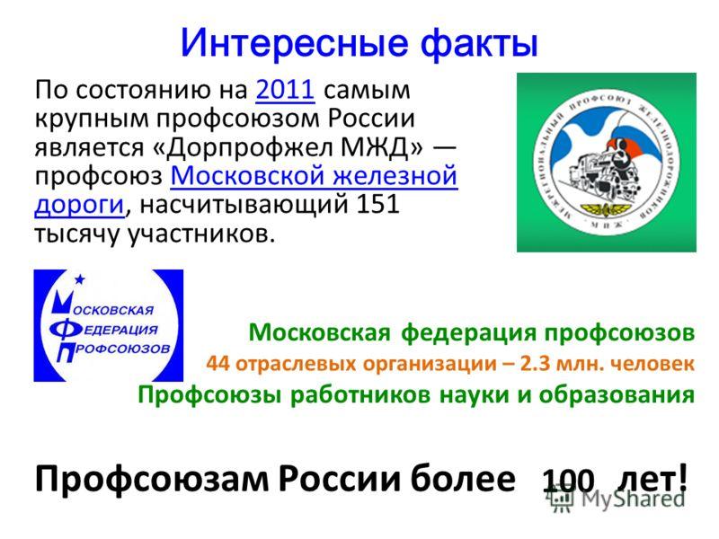 Интересные факты По состоянию на 2011 самым крупным профсоюзом России является «Дорпрофжел МЖД» профсоюз Московской железной дороги, насчитывающий 151 тысячу участников.2011Московской железной дороги Профсоюзам России более лет! Московская федерация