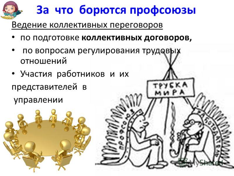 Ведение коллективных переговоров по подготовке коллективных договоров, по вопросам регулирования трудовых отношений Участия работников и их представителей в управлении За что борются профсоюзы