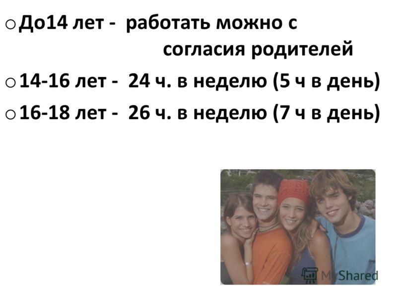 o До14 лет - работать можно с согласия родителей o 14-16 лет - 24 ч. в неделю (5 ч в день) o 16-18 лет - 26 ч. в неделю (7 ч в день)