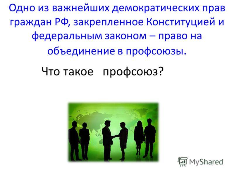 Одно из важнейших демократических прав граждан РФ, закрепленное Конституцией и федеральным законом – право на объединение в профсоюзы. Что такое профсоюз?