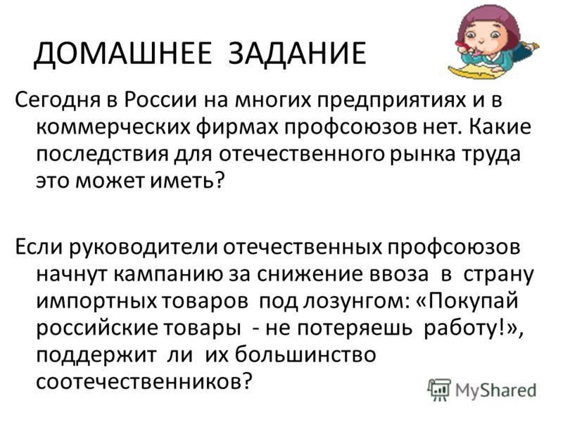 ДОМАШНЕЕ ЗАДАНИЕ Сегодня в России на многих предприятиях и в коммерческих фирмах профсоюзов нет. Какие последствия для отечественного рынка труда это может иметь? Если руководители отечественных профсоюзов начнут кампанию за снижение ввоза в страну и