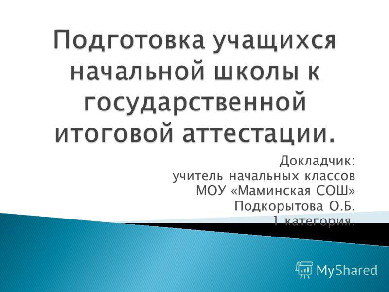 Докладчик: учитель начальных классов МОУ «Маминская СОШ» Подкорытова О.Б. 1 категория.