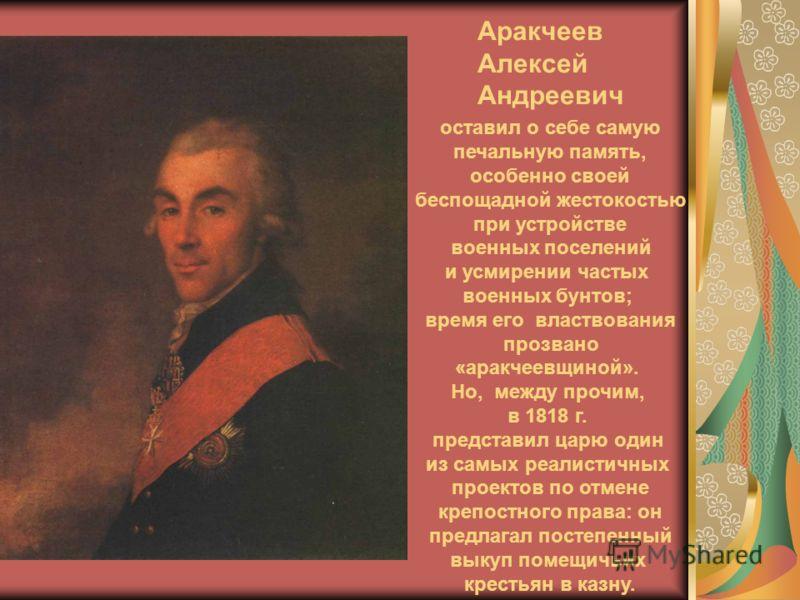 Аракчеев Алексей Андреевич оставил о себе самую печальную память, особенно своей беспощадной жестокостью при устройстве военных поселений и усмирении частых военных бунтов; время его властвования прозвано «аракчеевщиной». Но, между прочим, в 1818 г.