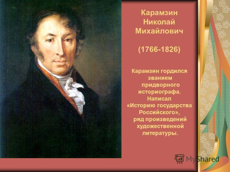 Карамзин Николай Михайлович (1766-1826) Карамзин гордился званием придворного историографа. Написал «Историю государства Российского», ряд произведений художественной литературы.