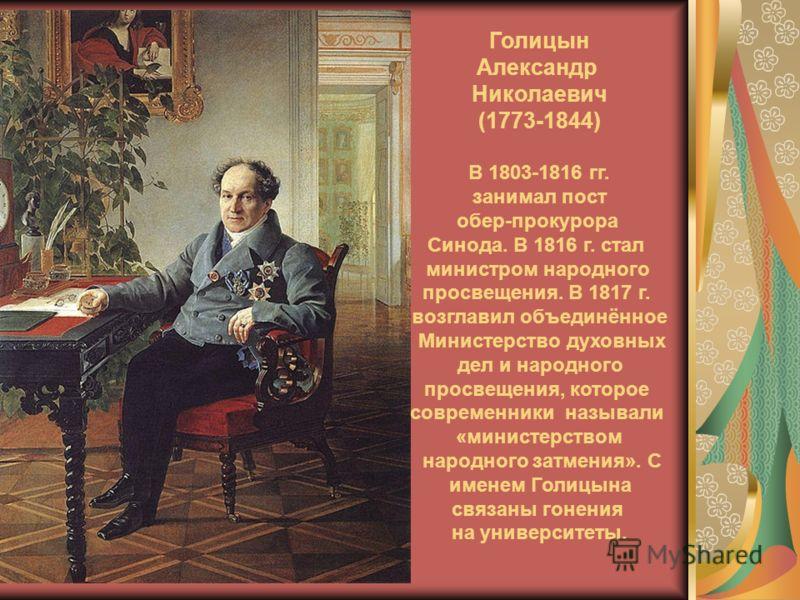 Голицын Александр Николаевич (1773-1844) В 1803-1816 гг. занимал пост обер-прокурора Синода. В 1816 г. стал министром народного просвещения. В 1817 г. возглавил объединённое Министерство духовных дел и народного просвещения, которое современники назы