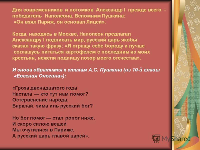Для современников и потомков Александр I прежде всего - победитель Наполеона. Вспомним Пушкина: «Он взял Париж, он основал Лицей». Когда, находясь в Москве, Наполеон предлагал Александру I подписать мир, русский царь якобы сказал такую фразу: «Я отра