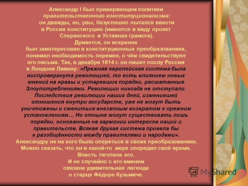 Александр I был приверженцем политики правительственного конституционализма: он дважды, но, увы, безуспешно пытался ввести в России конституцию (имеются в виду проект Сперанского и Уставная грамота). Думается, он искренне был заинтересован в конститу