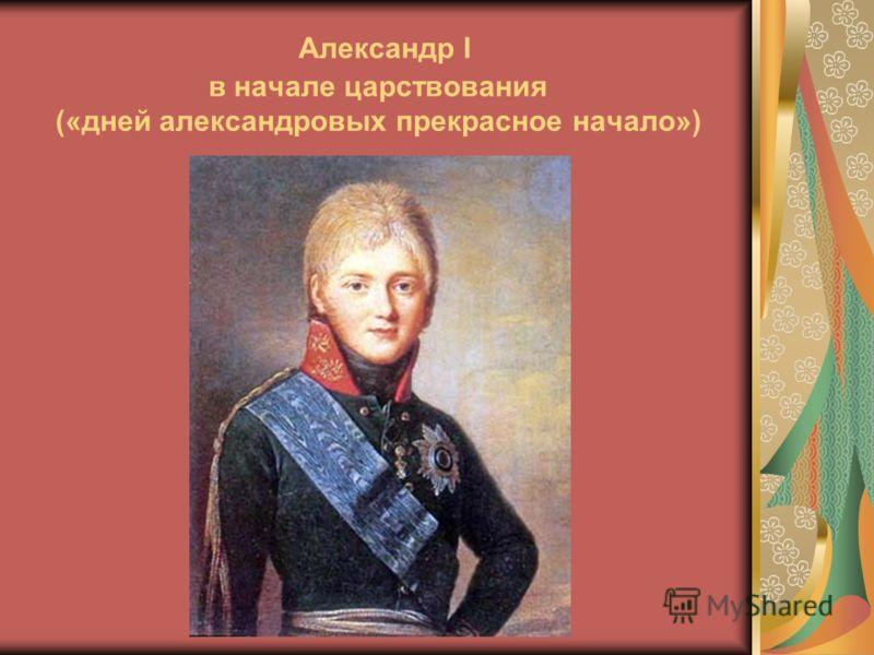 Александр I в начале царствования («дней александровых прекрасное начало»)