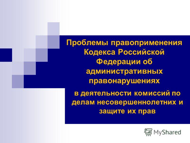 Проблемы правоприменения Кодекса Российской Федерации об административных правонарушениях в деятельности комиссий по делам несовершеннолетних и защите их прав