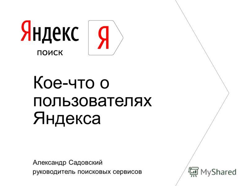 Александр Садовский руководитель поисковых сервисов Кое-что о пользователях Яндекса