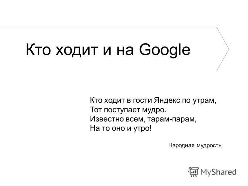 Народная мудрость Кто ходит в гости Яндекс по утрам, Тот поступает мудро. Известно всем, тарам-парам, На то оно и утро! Кто ходит и на Google