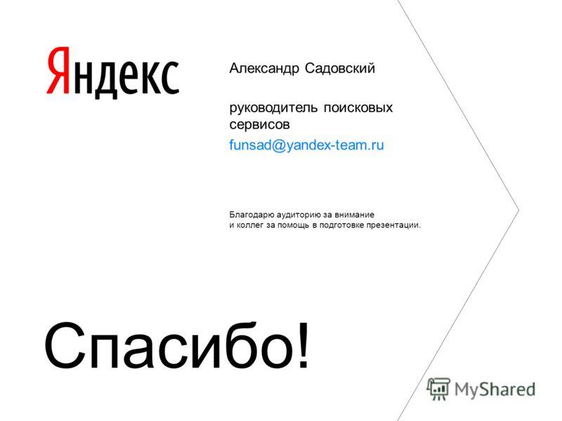 Александр Садовский руководитель поисковых сервисов funsad@yandex-team.ru Благодарю аудиторию за внимание и коллег за помощь в подготовке презентации. Спасибо!