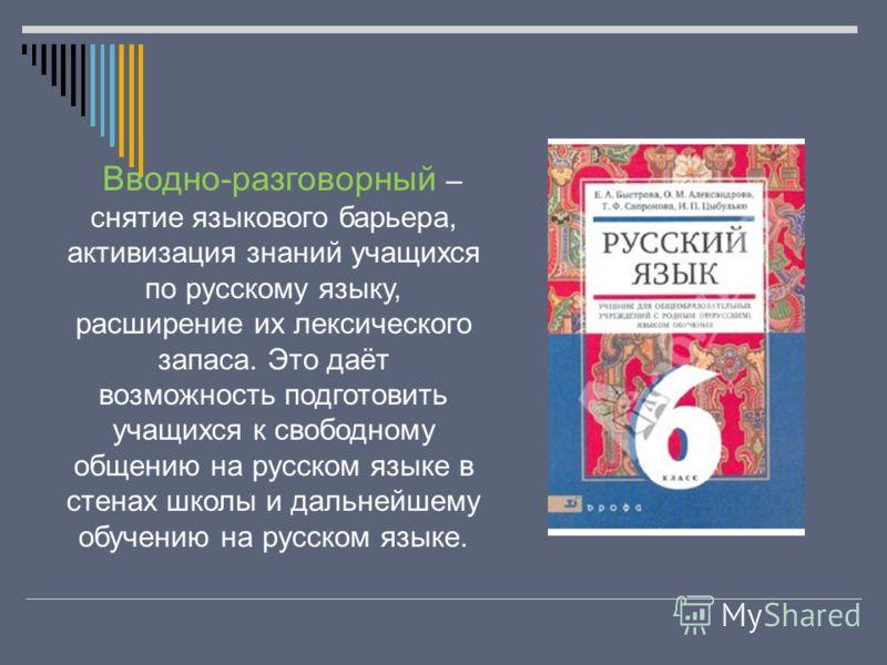 Вводно-разговорный – снятие языкового барьера, активизация знаний учащихся по русскому языку, расширение их лексического запаса. Это даёт возможность подготовить учащихся к свободному общению на русском языке в стенах школы и дальнейшему обучению на
