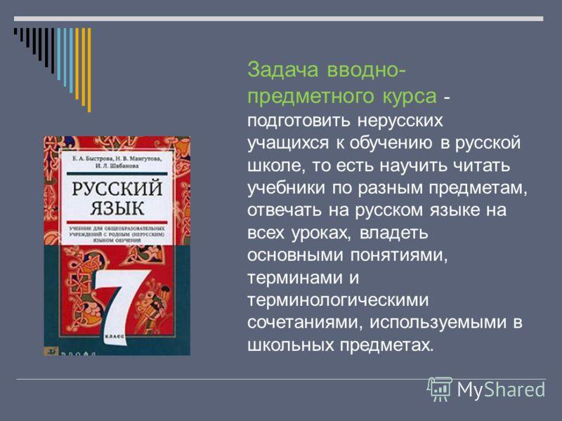 Задача вводно- предметного курса - подготовить нерусских учащихся к обучению в русской школе, то есть научить читать учебники по разным предметам, отвечать на русском языке на всех уроках, владеть основными понятиями, терминами и терминологическими с