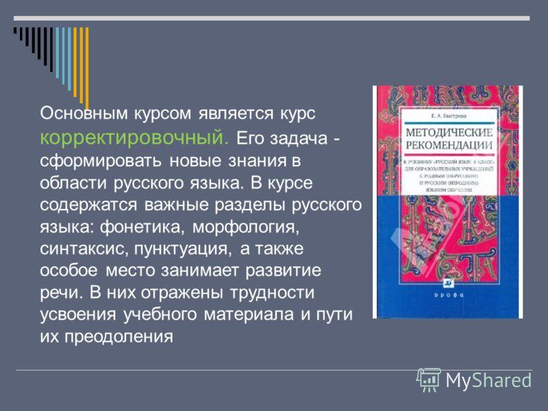 Основным курсом является курс корректировочный. Его задача - сформировать новые знания в области русского языка. В курсе содержатся важные разделы русского языка: фонетика, морфология, синтаксис, пунктуация, а также особое место занимает развитие реч
