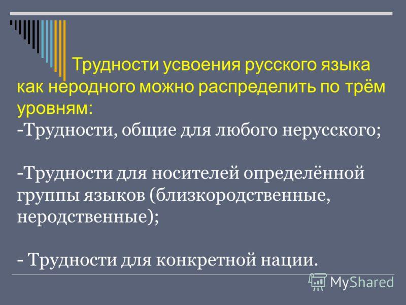 Трудности усвоения русского языка как неродного можно распределить по трём уровням: -Трудности, общие для любого нерусского; -Трудности для носителей определённой группы языков (близкородственные, неродственные); - Трудности для конкретной нации.