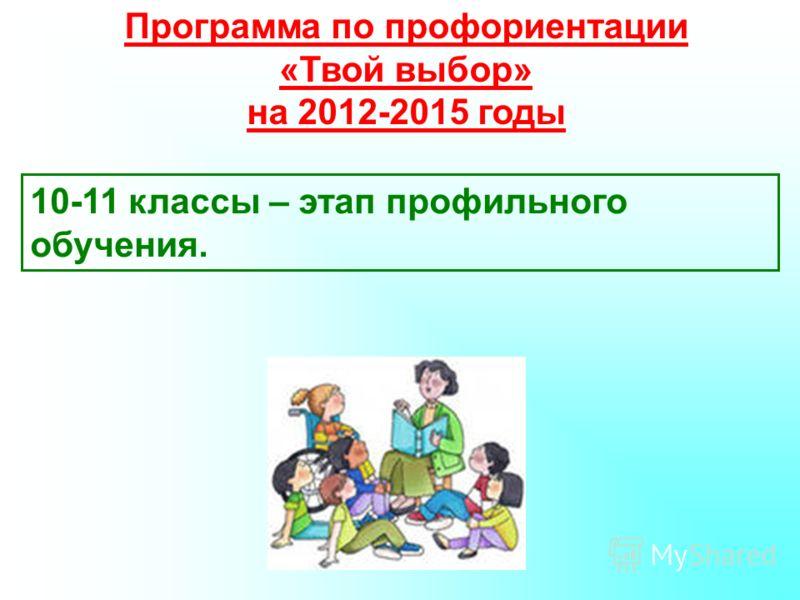 Программа по профориентации «Твой выбор» на 2012-2015 годы 10-11 классы – этап профильного обучения.