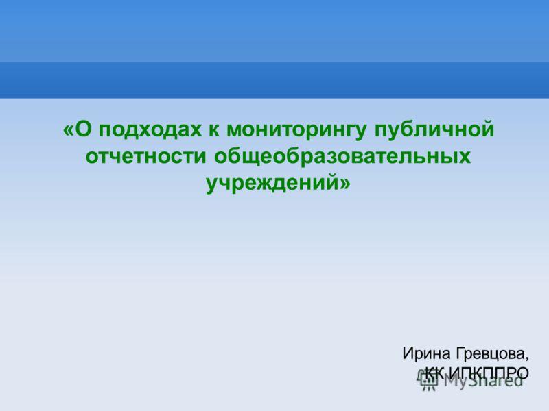 «О подходах к мониторингу публичной отчетности общеобразовательных учреждений» Ирина Гревцова, КК ИПКППРО