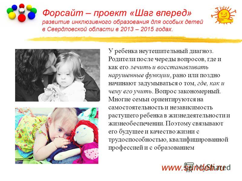 Форсайт – проект «Шаг вперед» развитие инклюзивного образования для особых детей в Свердловской области в 2013 – 2015 годах. У ребенка неутешительный диагноз. Родители после череды вопросов, где и как его лечить и восстанавливать нарушенные функции,