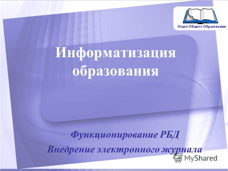 Информатизация образования Функционирование РБД Внедрение электронного журнала