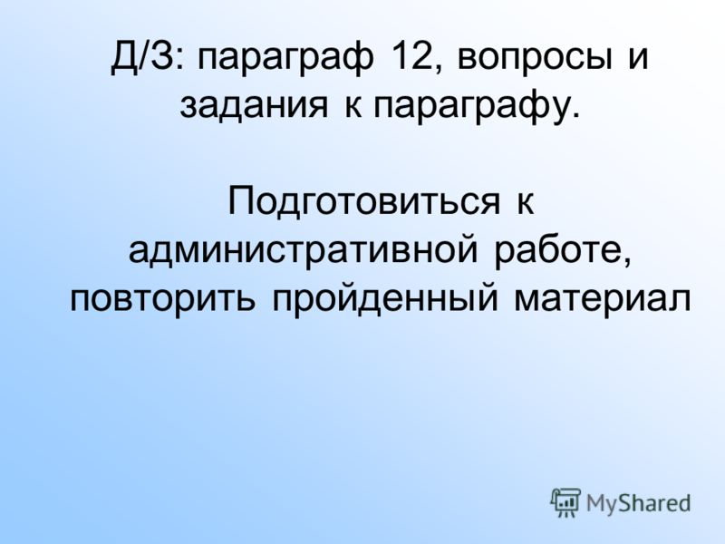 Д/З: параграф 12, вопросы и задания к параграфу. Подготовиться к административной работе, повторить пройденный материал