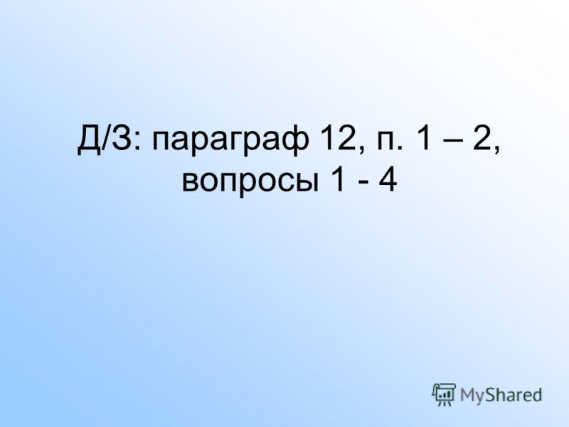 Д/З: параграф 12, п. 1 – 2, вопросы 1 - 4