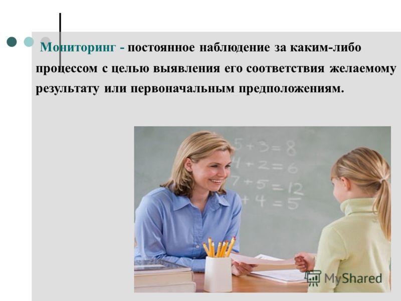 Мониторинг - постоянное наблюдение за каким-либо процессом с целью выявления его соответствия желаемому результату или первоначальным предположениям.