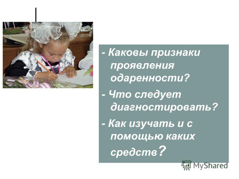 - Каковы признаки проявления одаренности? - Что следует диагностировать? - Как изучать и с помощью каких средств ?