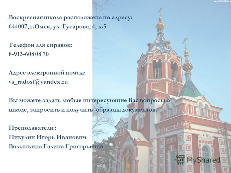 Воскресная школа расположена по адресу: 644007, г.Омск, ул. Гусарова, 4, к.5 Телефон для справок: 8-913-608 08 70 Адрес электронной почты: vs_radost@yandex.ru Вы можете задать любые интересующие Вас вопросы о школе, запросить и получить образцы докум