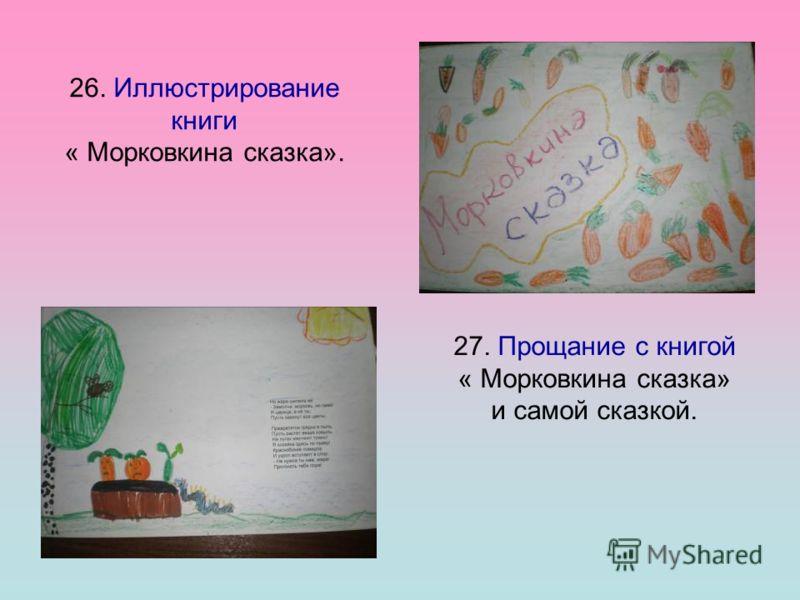 26. Иллюстрирование книги « Морковкина сказка». 27. Прощание с книгой « Морковкина сказка» и самой сказкой.
