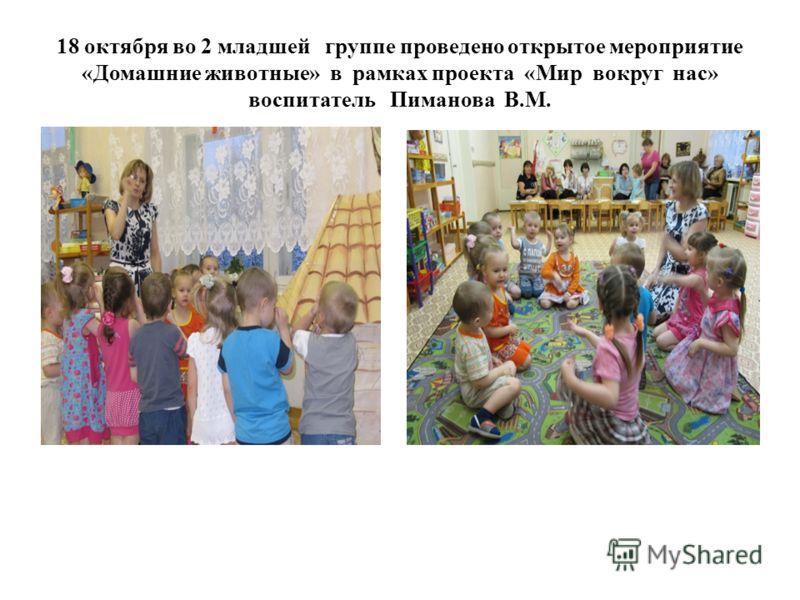 18 октября во 2 младшей группе проведено открытое мероприятие «Домашние животные» в рамках проекта «Мир вокруг нас» воспитатель Пиманова В.М.