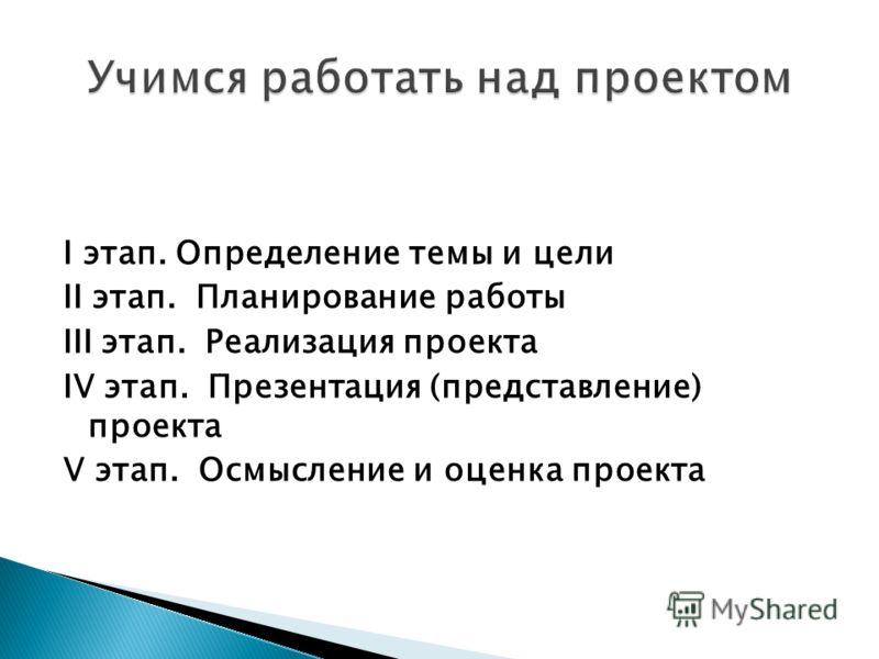 I этап. Определение темы и цели II этап. Планирование работы III этап. Реализация проекта IV этап. Презентация (представление) проекта V этап. Осмысление и оценка проекта