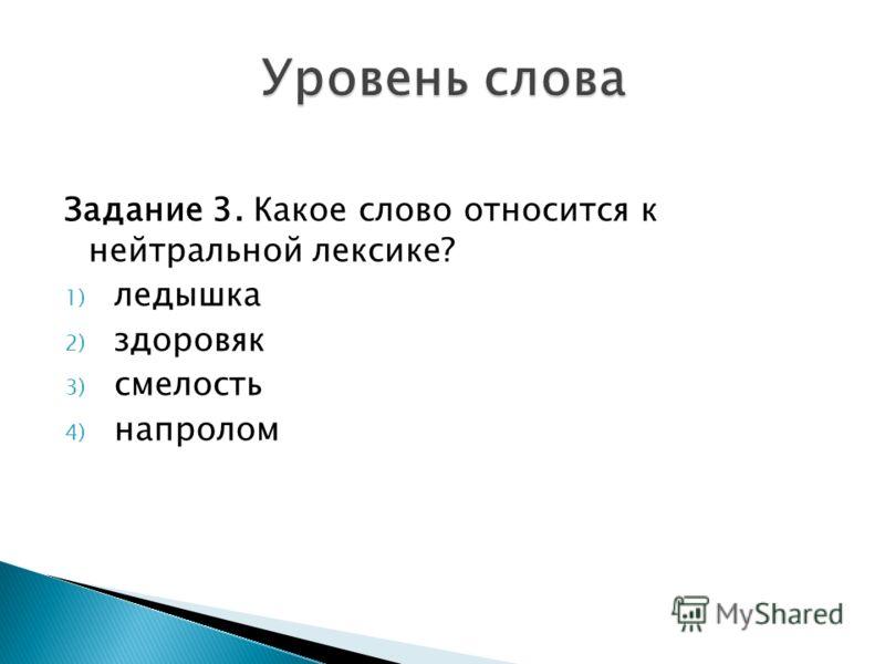 Задание 3. Какое слово относится к нейтральной лексике? 1) ледышка 2) здоровяк 3) смелость 4) напролом