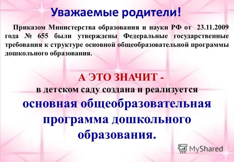 Уважаемые родители! Приказом Министерства образования и науки РФ от 23.11.2009 года 655 были утверждены Федеральные государственные требования к структуре основной общеобразовательной программы дошкольного образования. А ЭТО ЗНАЧИТ - в детском саду с