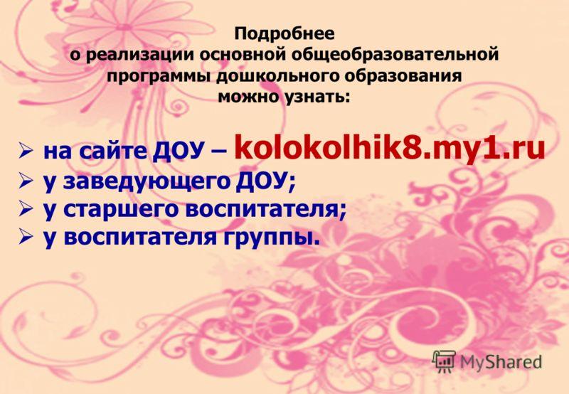 Подробнее о реализации основной общеобразовательной программы дошкольного образования можно узнать: на сайте ДОУ – kolokolhik8.my1.ru у заведующего ДОУ; у старшего воспитателя; у воспитателя группы.