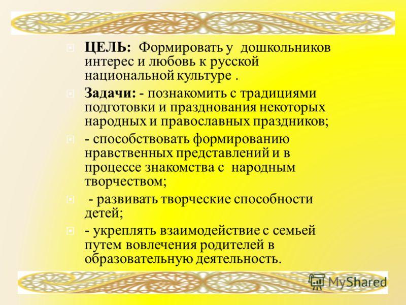 ЦЕЛЬ : Формировать у дошкольников интерес и любовь к русской национальной культуре. Задачи : - познакомить с традициями подготовки и празднования некоторых народных и православных праздников ; - способствовать формированию нравственных представлений