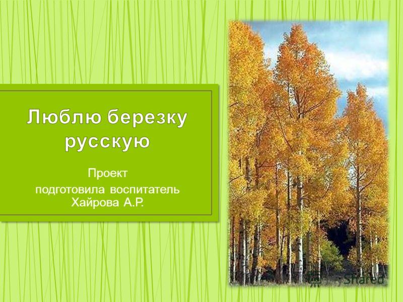 Проект подготовила воспитатель Хайрова А.Р.