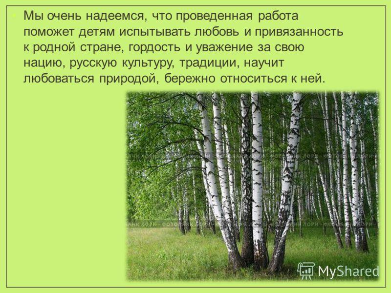 Мы очень надеемся, что проведенная работа поможет детям испытывать любовь и привязанность к родной стране, гордость и уважение за свою нацию, русскую культуру, традиции, научит любоваться природой, бережно относиться к ней.