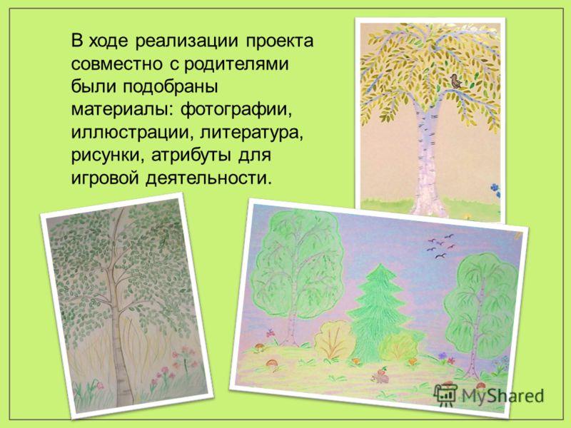 В ходе реализации проекта совместно с родителями были подобраны материалы: фотографии, иллюстрации, литература, рисунки, атрибуты для игровой деятельности.