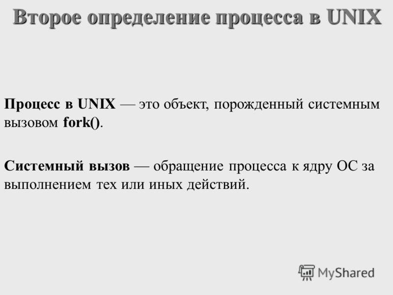 Процесс в UNIX это объект, порожденный системным вызовом fork(). Второе определение процесса в UNIX Системный вызов обращение процесса к ядру ОС за выполнением тех или иных действий.