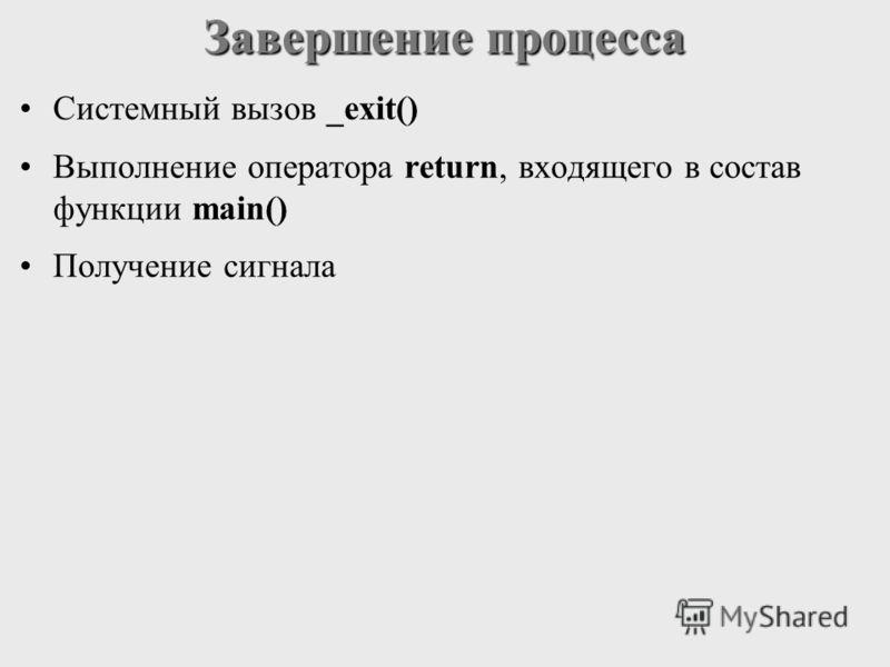 Завершение процесса Системный вызов _exit() Выполнение оператора return, входящего в состав функции main() Получение сигнала